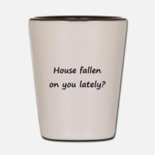 House fallen on you lately? Shot Glass