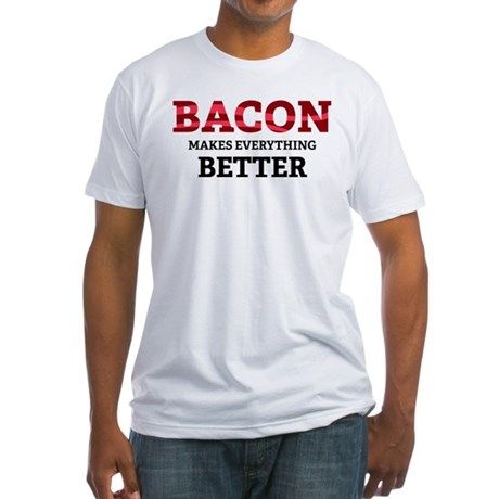 Bacon makes everything better Fitted T-Shirt