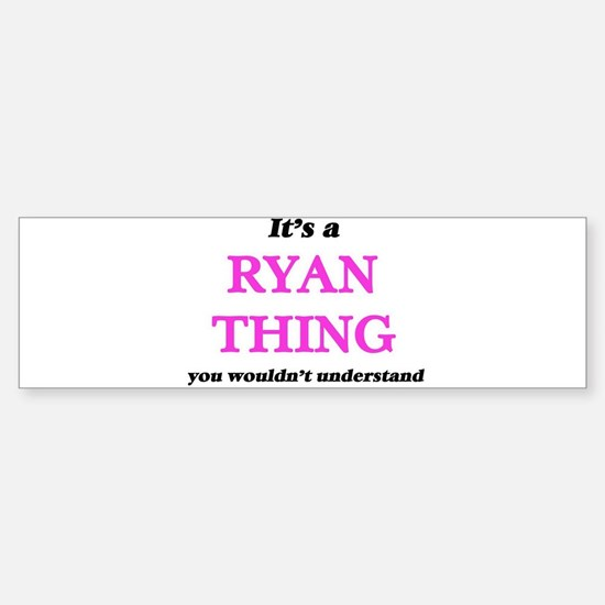 It's a Ryan thing, you wouldn&# Bumper Bumper Stickers