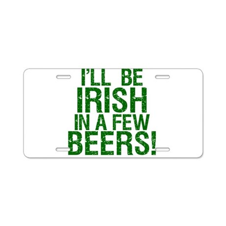 I'll Be Irish In A Few Beers! Aluminum License Pla