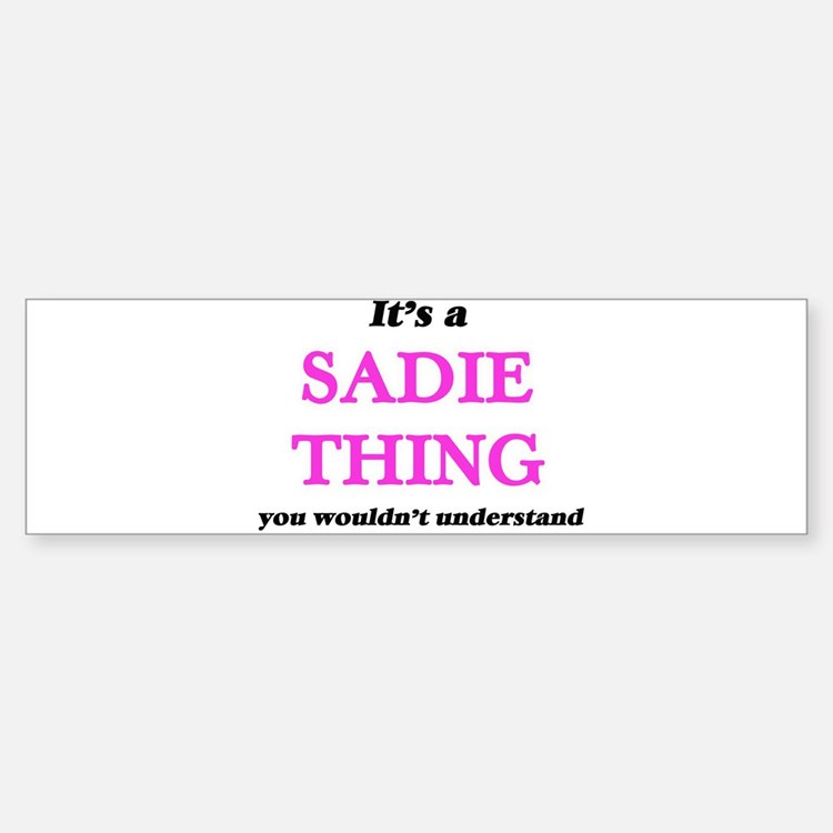 It's a Sadie thing, you wouldn& Bumper Bumper Bumper Sticker