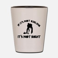 If it's not curling it's not right Shot Glass