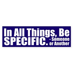 In All Things, Be Specific Bumper Bumper Sticker