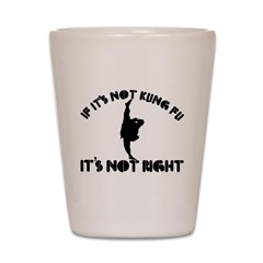 If it's not kungfu it's not right Shot Glass