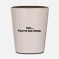 Too Close Shot Glass