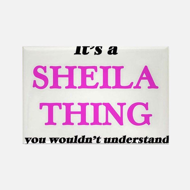 It's a Sheila thing, you wouldn't Magnets
