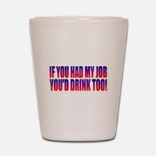 You'd Drink Too! Shot Glass