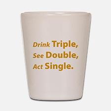 Drink Triple ... Shot Glass