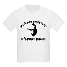 If it's not basket ball it's not right T-Shirt