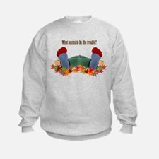 What seems to be the trouble? Sweatshirt