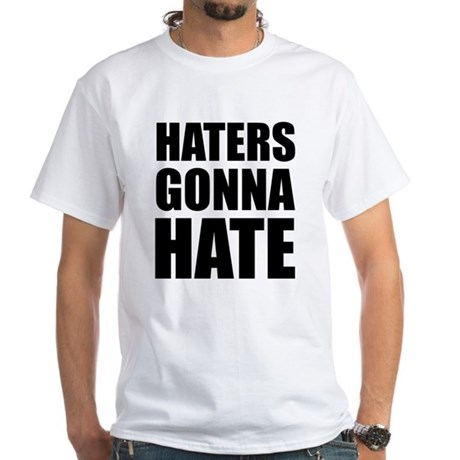 Haters Gonna Hate White T-Shirt