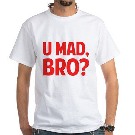 U Mad, Bro? White T-Shirt