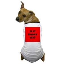 Is it Friday yet? Dog T-Shirt