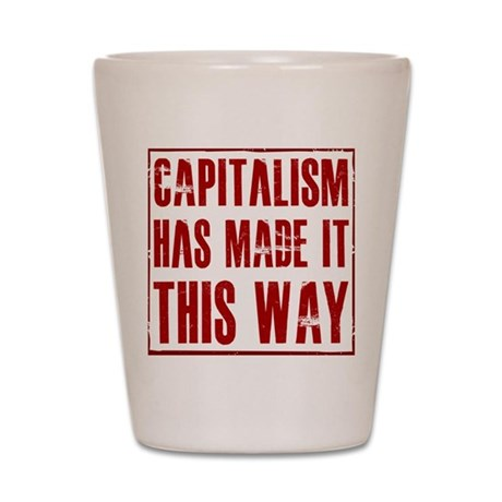 Capitalism Has Made It This W Shot Glass