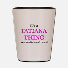 It's a Tatiana thing, you wouldn&#3 Shot Glass