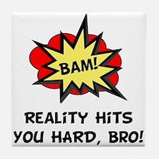Reality Hits You Hard, Bro! Tile Coaster