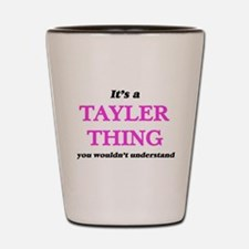 It's a Tayler thing, you wouldn&#39 Shot Glass