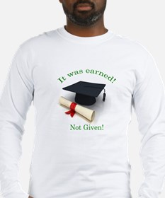 It was earned! Not Given! Long Sleeve T-Shirt