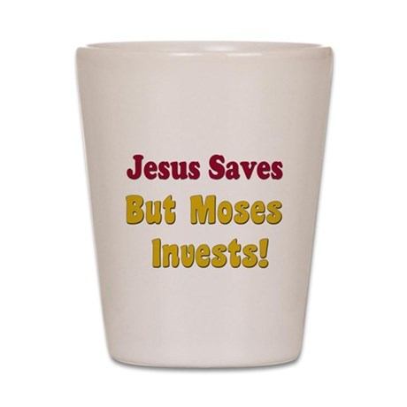 Jesus Saves but Moses Invests Shot Glass