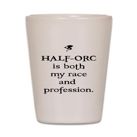 HALF-ORC is both my race and Shot Glass