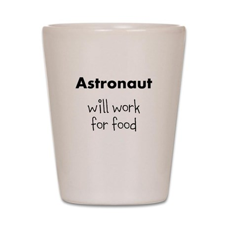 Astronaut Will Work For Food Shot Glass