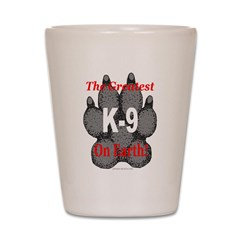The greatest K9 on Earth! Shot Glass