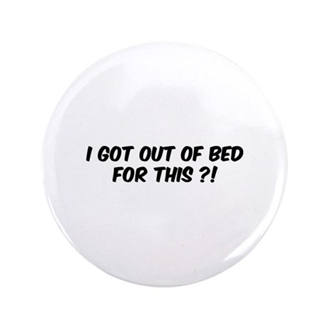 "I got out of bed for this?! 3.5"" Button (100 pack)"