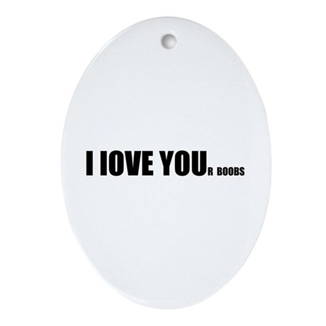 I LOVE YOUr boobs Ornament (Oval)
