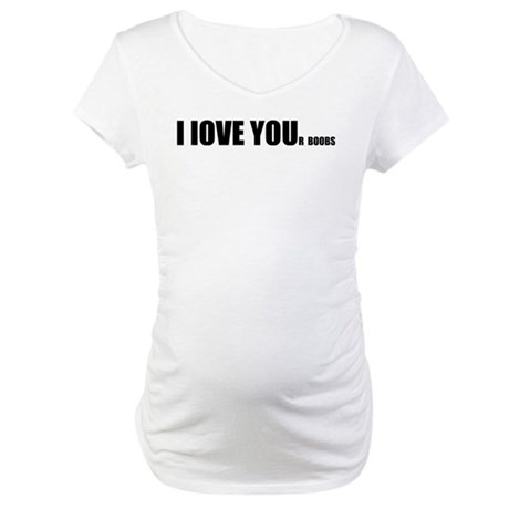 I LOVE YOUr boobs Maternity T-Shirt