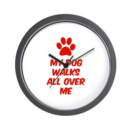 My Dog Walks All Over Me Wall Clock