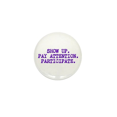 Show Up, Pay Attention, Participate Mini Button (1