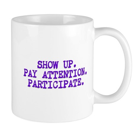 Show Up, Pay Attention, Participate Mug