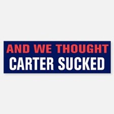 And We Thought Carter Sucked Bumper Bumper Sticker