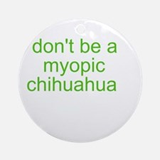 Don't be a myopic chihuahua Ornament (Round)