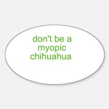 Don't be a myopic chihuahua Sticker (Oval)