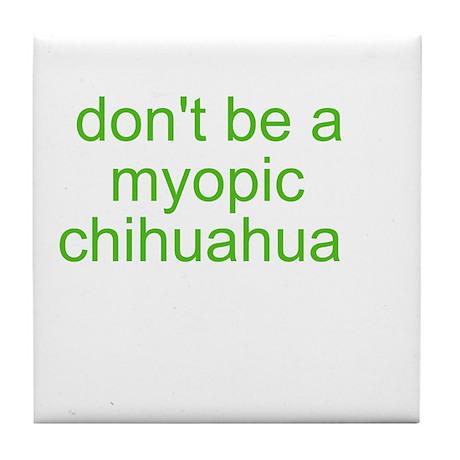 Don't be a myopic chihuahua Tile Coaster
