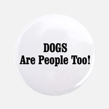 """DOGS Are People Too! 3.5"""" Button"""
