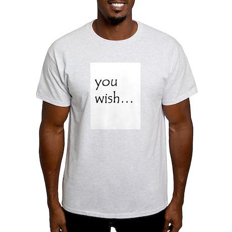 You wish... Light T-Shirt