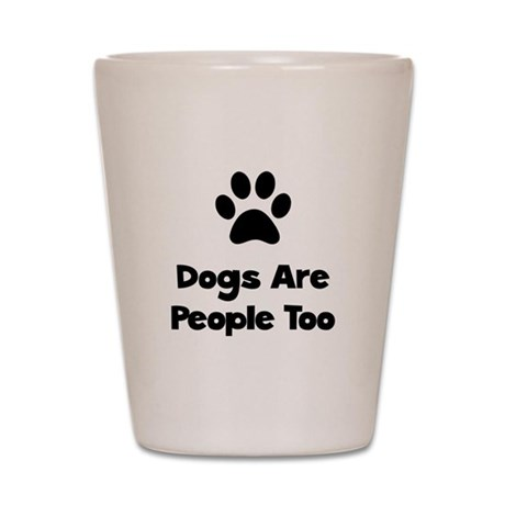 Dogs Are People Too Shot Glass