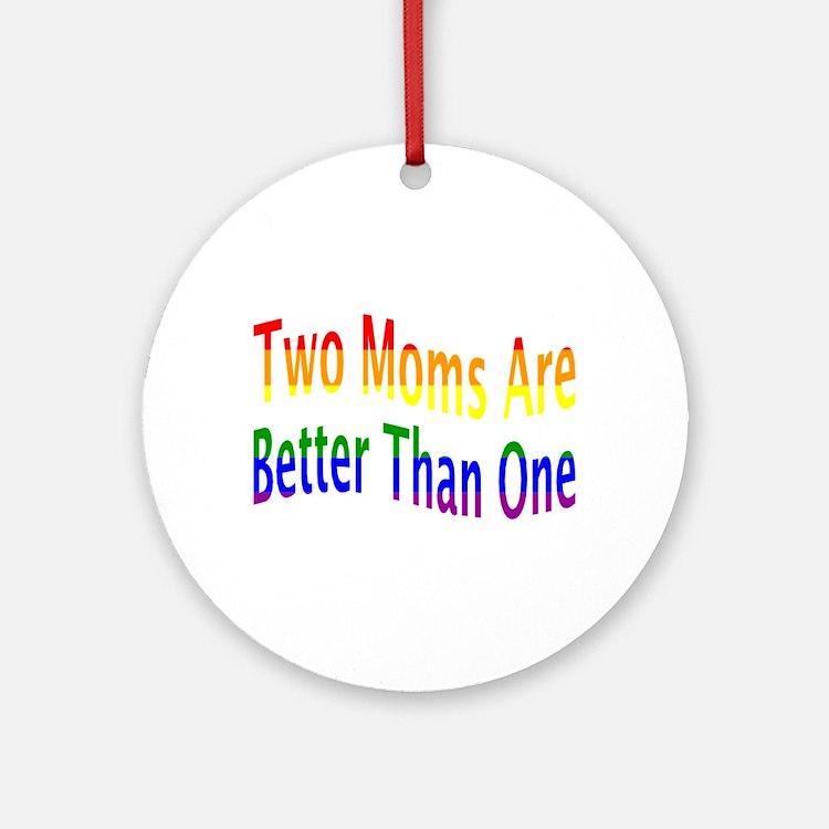 2 Moms Better (rainbow) Ornament (Round)
