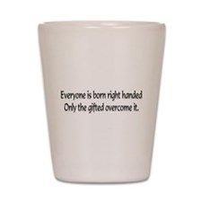Everyone is born .... Shot Glass