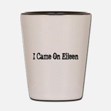 I CAME ON EILEEN Shot Glass