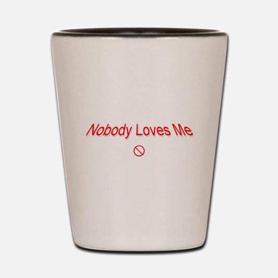 Nobody Loves Me .. Shot Glass