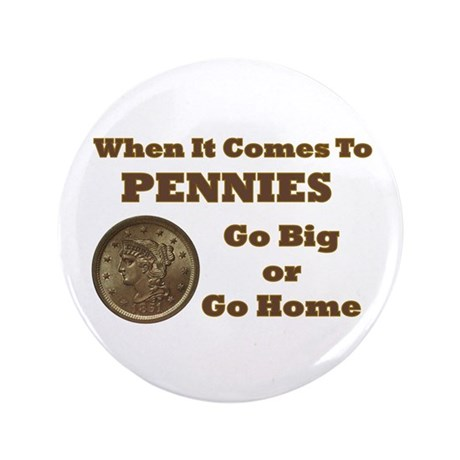 "Pennies - Go Big 3.5"" Button"