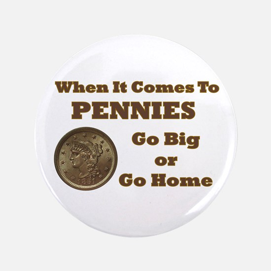 "Pennies - Go Big 3.5"" Button"