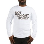 Not Tonight Honey Long Sleeve T-Shirt