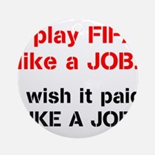 I play FIFA like a JOB. I wi Ornament (Round)