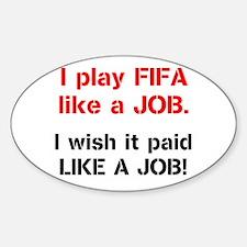I play FIFA like a JOB. I wi Sticker (Oval)