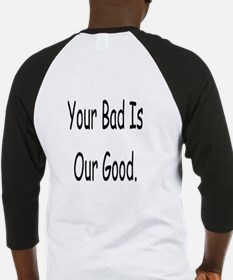 Your Bad Is Our Good Baseball Jersey