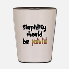 Stupidity Should Be Painful Shot Glass